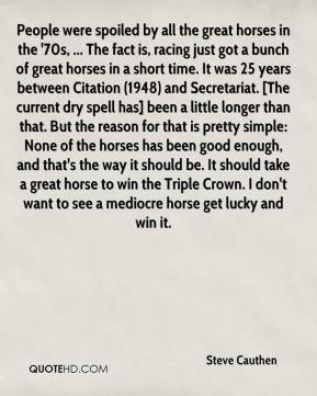 Steve Cauthen  - People were spoiled by all the great horses in the '70s, ... The fact is, racing just got a bunch of great horses in a short time. It was 25 years between Citation (1948) and Secretariat. [The current dry spell has] been a little longer than that. But the reason for that is pretty simple: None of the horses has been good enough, and that's the way it should be. It should take a great horse to win the Triple Crown. I don't want to see a mediocre horse get lucky and win it.