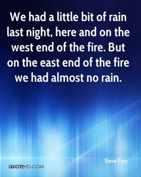 Steve Frye  - We had a little bit of rain last night, here and on the west end of the fire. But on the east end of the fire we had almost no rain.