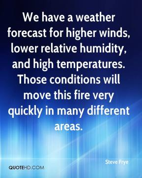 Steve Frye  - We have a weather forecast for higher winds, lower relative humidity, and high temperatures. Those conditions will move this fire very quickly in many different areas.