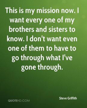 Steve Griffith  - This is my mission now. I want every one of my brothers and sisters to know. I don't want even one of them to have to go through what I've gone through.