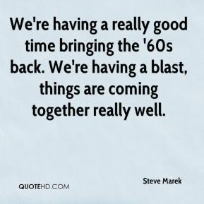 Steve Marek  - We're having a really good time bringing the '60s back. We're having a blast, things are coming together really well.
