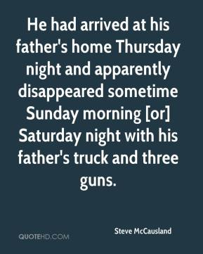 Steve McCausland  - He had arrived at his father's home Thursday night and apparently disappeared sometime Sunday morning [or] Saturday night with his father's truck and three guns.