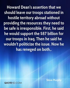 Steve Murphy  - Howard Dean's assertion that we should leave our troops stationed in hostile territory abroad without providing the resources they need to be safe is irresponsible. First, he said he would support the $87 billion for our troops in Iraq. Then he said he wouldn't politicize the issue. Now he has reneged on both.