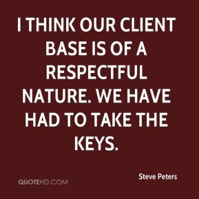 Steve Peters  - I think our client base is of a respectful nature. We have had to take the keys.