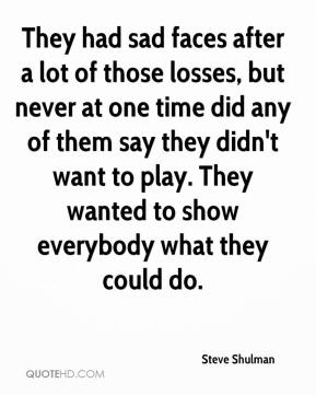 Steve Shulman  - They had sad faces after a lot of those losses, but never at one time did any of them say they didn't want to play. They wanted to show everybody what they could do.