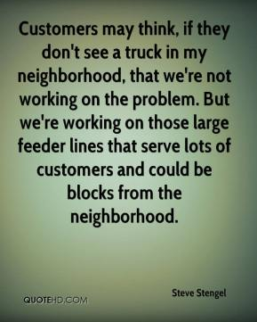 Steve Stengel  - Customers may think, if they don't see a truck in my neighborhood, that we're not working on the problem. But we're working on those large feeder lines that serve lots of customers and could be blocks from the neighborhood.