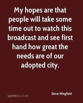 Steve Wingfield  - My hopes are that people will take some time out to watch this broadcast and see first hand how great the needs are of our adopted city.