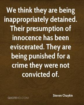 Steven Chaykin  - We think they are being inappropriately detained. Their presumption of innocence has been eviscerated. They are being punished for a crime they were not convicted of.