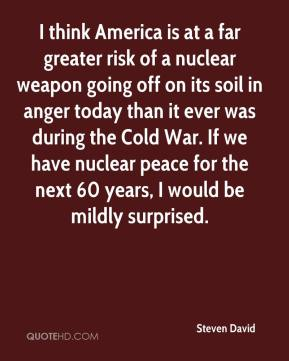 Steven David  - I think America is at a far greater risk of a nuclear weapon going off on its soil in anger today than it ever was during the Cold War. If we have nuclear peace for the next 60 years, I would be mildly surprised.