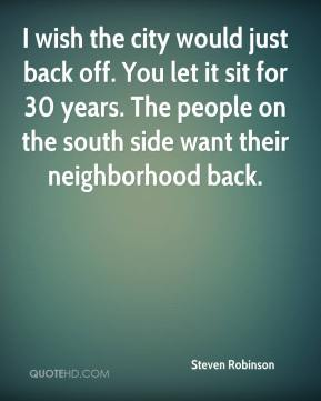 Steven Robinson  - I wish the city would just back off. You let it sit for 30 years. The people on the south side want their neighborhood back.
