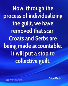 Now, through the process of individualizing the guilt, we have removed that scar. Croats and Serbs are being made accountable. It will put a stop to collective guilt.