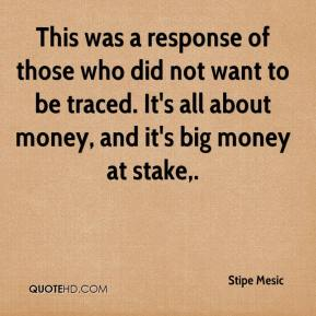 Stipe Mesic  - This was a response of those who did not want to be traced. It's all about money, and it's big money at stake.