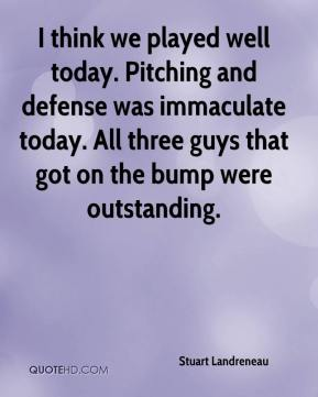 Stuart Landreneau  - I think we played well today. Pitching and defense was immaculate today. All three guys that got on the bump were outstanding.
