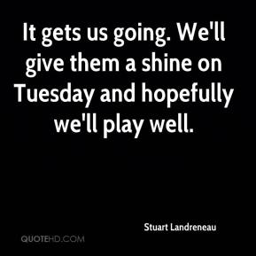 Stuart Landreneau  - It gets us going. We'll give them a shine on Tuesday and hopefully we'll play well.