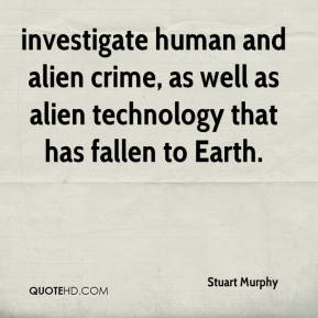 Stuart Murphy  - investigate human and alien crime, as well as alien technology that has fallen to Earth.
