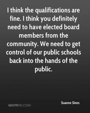 Suanne Sines  - I think the qualifications are fine. I think you definitely need to have elected board members from the community. We need to get control of our public schools back into the hands of the public.