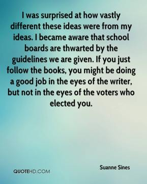 Suanne Sines  - I was surprised at how vastly different these ideas were from my ideas. I became aware that school boards are thwarted by the guidelines we are given. If you just follow the books, you might be doing a good job in the eyes of the writer, but not in the eyes of the voters who elected you.