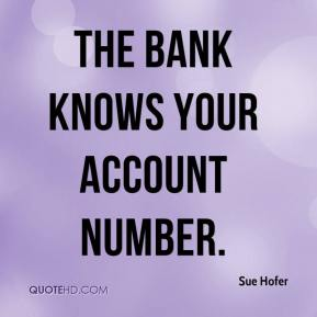 Sue Hofer  - The bank knows your account number.