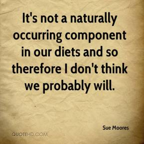 Sue Moores  - It's not a naturally occurring component in our diets and so therefore I don't think we probably will.
