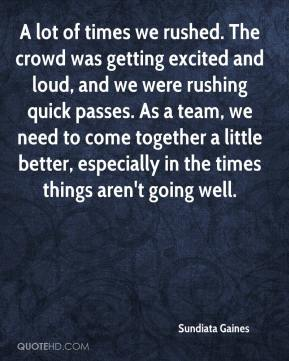 A lot of times we rushed. The crowd was getting excited and loud, and we were rushing quick passes. As a team, we need to come together a little better, especially in the times things aren't going well.