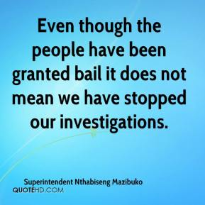 Even though the people have been granted bail it does not mean we have stopped our investigations.