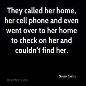 Susan Castro  - They called her home, her cell phone and even went over to her home to check on her and couldn't find her.