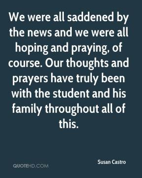 Susan Castro  - We were all saddened by the news and we were all hoping and praying, of course. Our thoughts and prayers have truly been with the student and his family throughout all of this.