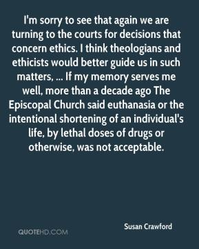 Susan Crawford  - I'm sorry to see that again we are turning to the courts for decisions that concern ethics. I think theologians and ethicists would better guide us in such matters, ... If my memory serves me well, more than a decade ago The Episcopal Church said euthanasia or the intentional shortening of an individual's life, by lethal doses of drugs or otherwise, was not acceptable.