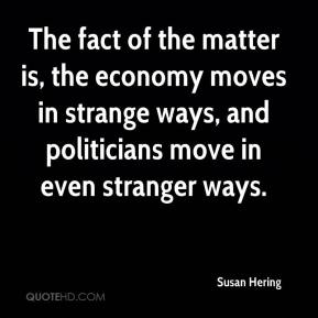 Susan Hering  - The fact of the matter is, the economy moves in strange ways, and politicians move in even stranger ways.