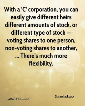 Susan Jacksack  - With a 'C' corporation, you can easily give different heirs different amounts of stock, or different type of stock -- voting shares to one person, non-voting shares to another, ... There's much more flexibility.