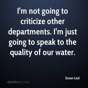 Susan Leal  - I'm not going to criticize other departments. I'm just going to speak to the quality of our water.