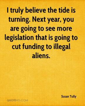 Susan Tully  - I truly believe the tide is turning. Next year, you are going to see more legislation that is going to cut funding to illegal aliens.