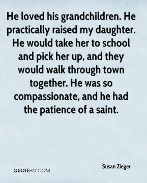 Susan Zieger  - He loved his grandchildren. He practically raised my daughter. He would take her to school and pick her up, and they would walk through town together. He was so compassionate, and he had the patience of a saint.