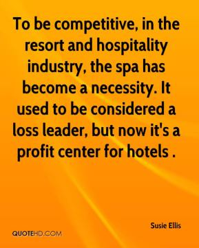 Susie Ellis  - To be competitive, in the resort and hospitality industry, the spa has become a necessity. It used to be considered a loss leader, but now it's a profit center for hotels .
