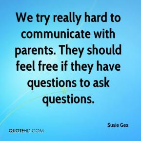 Susie Gex  - We try really hard to communicate with parents. They should feel free if they have questions to ask questions.