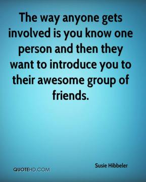 Susie Hibbeler  - The way anyone gets involved is you know one person and then they want to introduce you to their awesome group of friends.