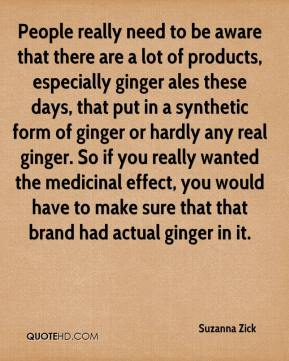 Suzanna Zick  - People really need to be aware that there are a lot of products, especially ginger ales these days, that put in a synthetic form of ginger or hardly any real ginger. So if you really wanted the medicinal effect, you would have to make sure that that brand had actual ginger in it.