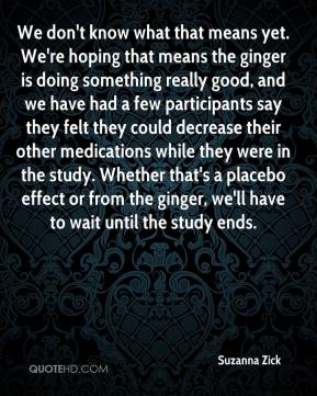 Suzanna Zick  - We don't know what that means yet. We're hoping that means the ginger is doing something really good, and we have had a few participants say they felt they could decrease their other medications while they were in the study. Whether that's a placebo effect or from the ginger, we'll have to wait until the study ends.