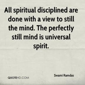 Swami Ramdas  - All spiritual disciplined are done with a view to still the mind. The perfectly still mind is universal spirit.