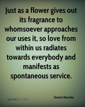 Swami Ramdas  - Just as a flower gives out its fragrance to whomsoever approaches our uses it, so love from within us radiates towards everybody and manifests as spontaneous service.