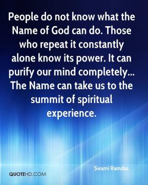Swami Ramdas  - People do not know what the Name of God can do. Those who repeat it constantly alone know its power. It can purify our mind completely... The Name can take us to the summit of spiritual experience.