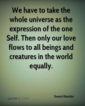 Swami Ramdas  - We have to take the whole universe as the expression of the one Self. Then only our love flows to all beings and creatures in the world equally.