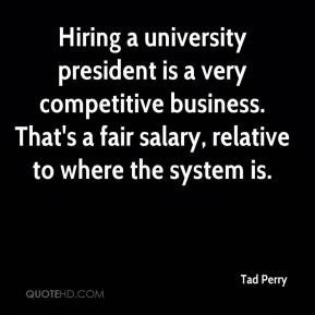 Tad Perry  - Hiring a university president is a very competitive business. That's a fair salary, relative to where the system is.