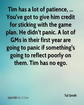 Tal Smith  - Tim has a lot of patience, ... You've got to give him credit for sticking with the game plan. He didn't panic. A lot of GMs in their first year are going to panic if something's going to reflect poorly on them. Tim has no ego.