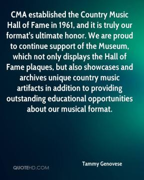 Tammy Genovese  - CMA established the Country Music Hall of Fame in 1961, and it is truly our format's ultimate honor. We are proud to continue support of the Museum, which not only displays the Hall of Fame plaques, but also showcases and archives unique country music artifacts in addition to providing outstanding educational opportunities about our musical format.