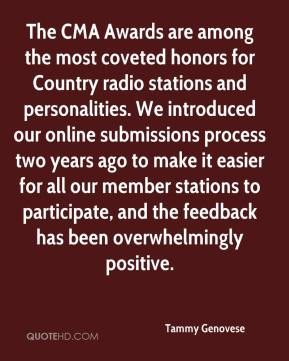 Tammy Genovese  - The CMA Awards are among the most coveted honors for Country radio stations and personalities. We introduced our online submissions process two years ago to make it easier for all our member stations to participate, and the feedback has been overwhelmingly positive.