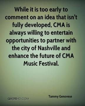 Tammy Genovese  - While it is too early to comment on an idea that isn't fully developed, CMA is always willing to entertain opportunities to partner with the city of Nashville and enhance the future of CMA Music Festival.