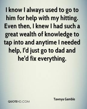 Tawnya Gamble  - I know I always used to go to him for help with my hitting. Even then, I knew I had such a great wealth of knowledge to tap into and anytime I needed help, I'd just go to dad and he'd fix everything.