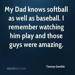 Tawnya Gamble  - My Dad knows softball as well as baseball. I remember watching him play and those guys were amazing.