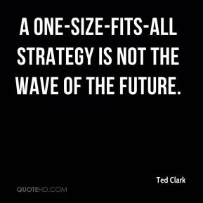 Ted Clark  - A one-size-fits-all strategy is not the wave of the future.